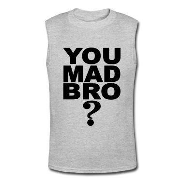 You Mad Bro Part II??